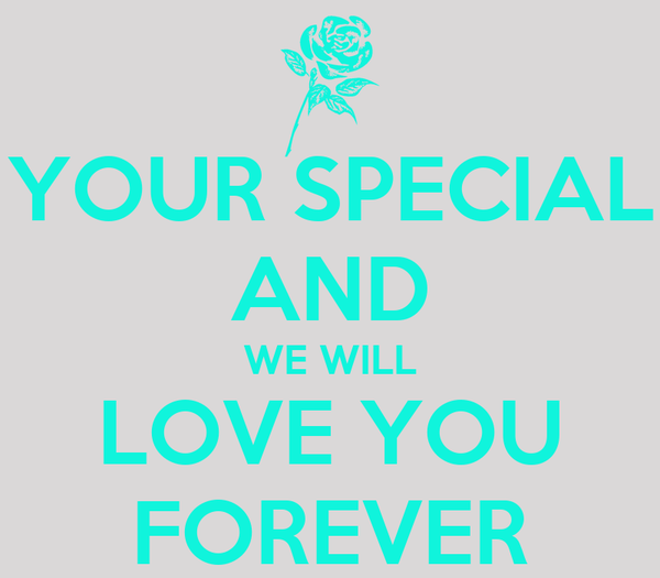 YOUR SPECIAL AND WE WILL LOVE YOU FOREVER