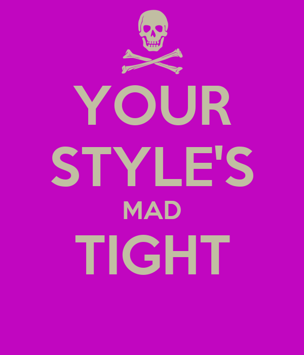 YOUR STYLE'S MAD TIGHT