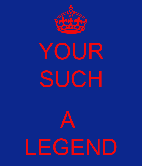 YOUR SUCH  A  LEGEND