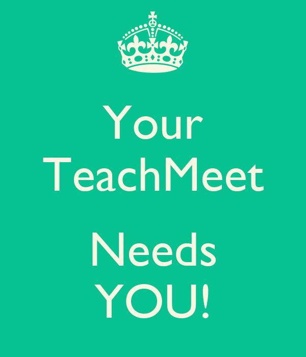 Your TeachMeet  Needs YOU!