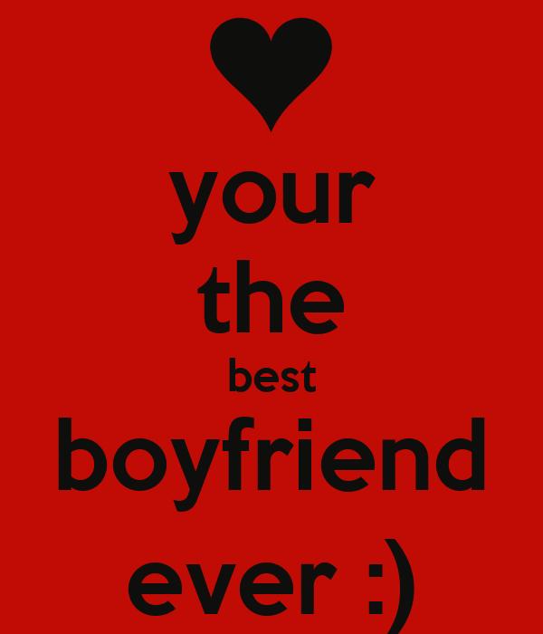 your the best boyfriend ever :)