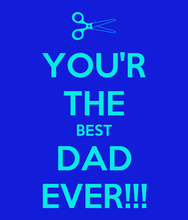 YOU'R THE BEST DAD EVER!!!