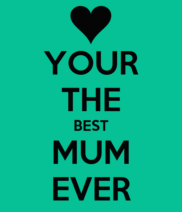 YOUR THE BEST MUM EVER