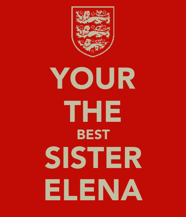 YOUR THE BEST SISTER ELENA