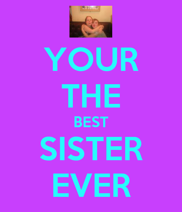 YOUR THE BEST SISTER EVER