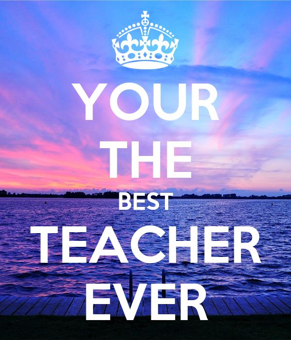 YOUR THE BEST TEACHER EVER