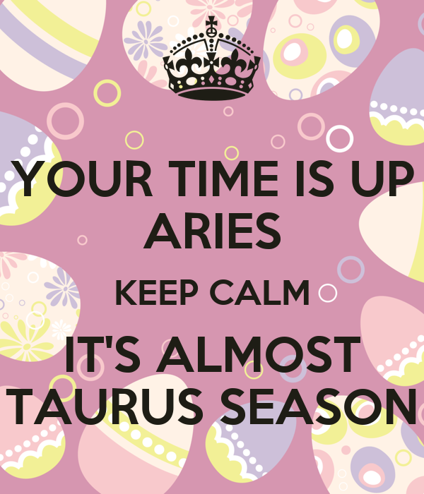 YOUR TIME IS UP ARIES KEEP CALM IT'S ALMOST TAURUS SEASON