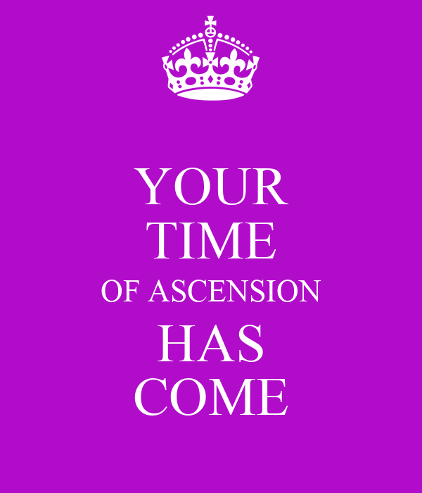 YOUR TIME OF ASCENSION HAS COME