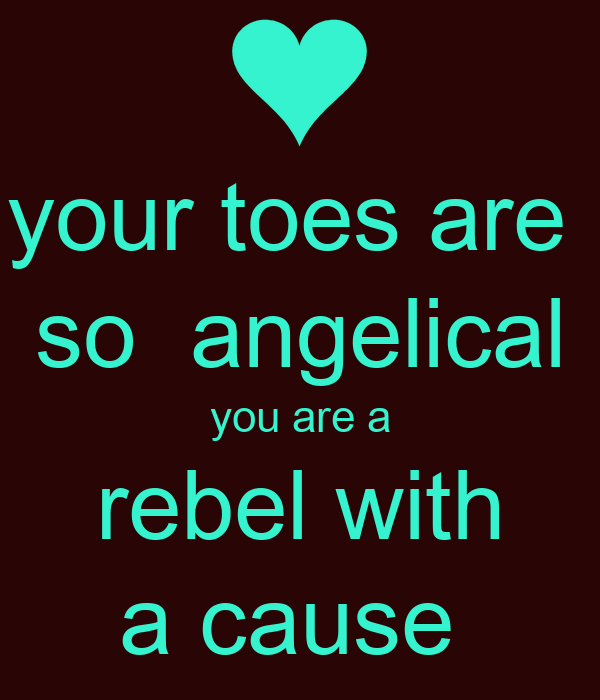 your toes are  so  angelical you are a rebel with a cause