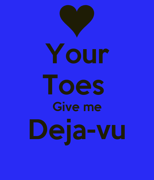 Your Toes  Give me Deja-vu