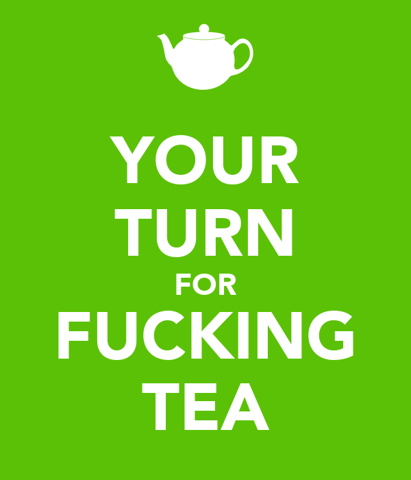 YOUR TURN FOR FUCKING TEA