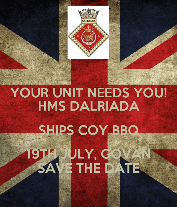 YOUR UNIT NEEDS YOU! HMS DALRIADA SHIPS COY BBQ 19TH JULY, GOVAN SAVE THE DATE