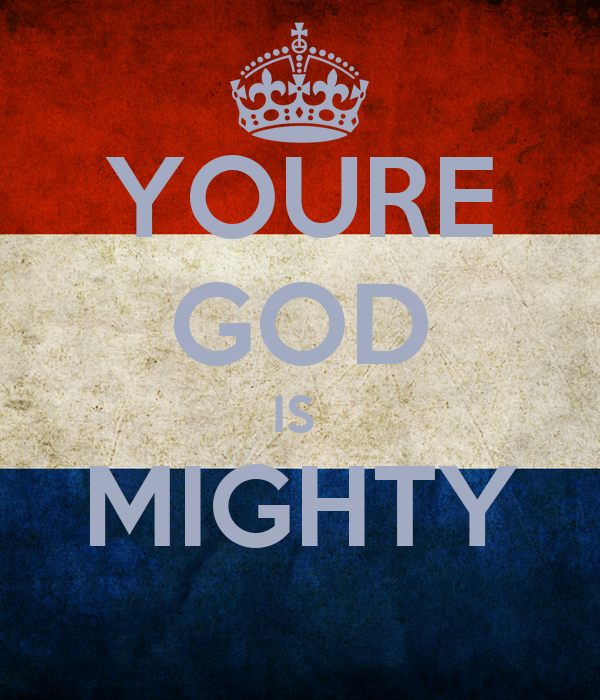 YOURE GOD IS  MIGHTY