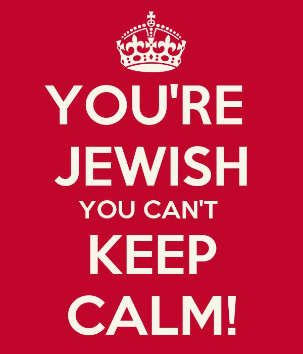 YOU'RE  JEWISH YOU CAN'T  KEEP CALM!