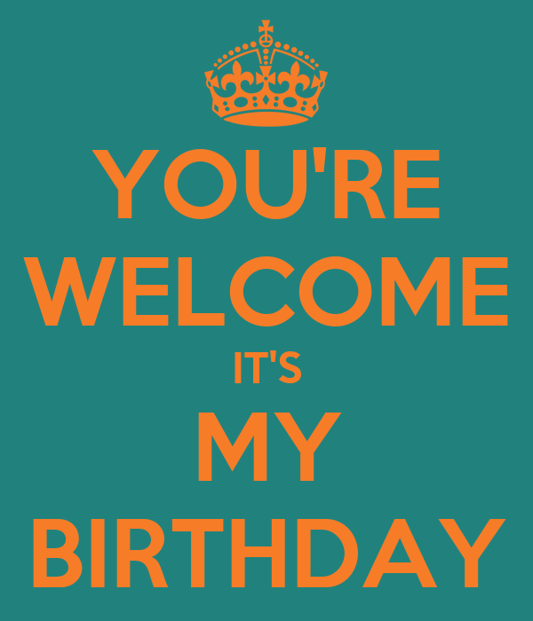 YOU'RE WELCOME IT'S MY BIRTHDAY