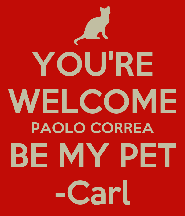 YOU'RE WELCOME PAOLO CORREA BE MY PET -Carl