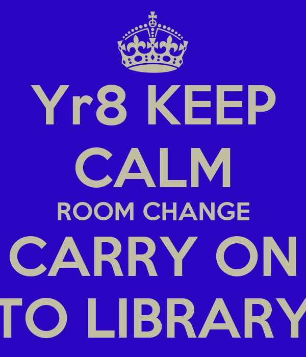 Yr8 KEEP CALM ROOM CHANGE CARRY ON TO LIBRARY