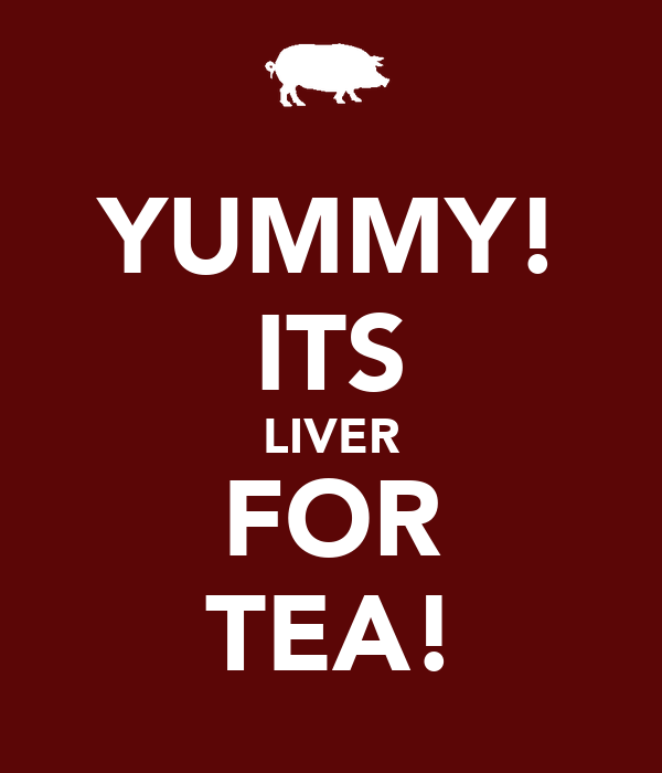 YUMMY! ITS LIVER FOR TEA!