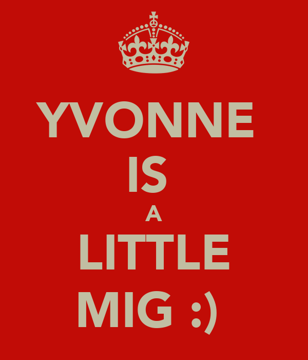 YVONNE  IS  A LITTLE MIG :)