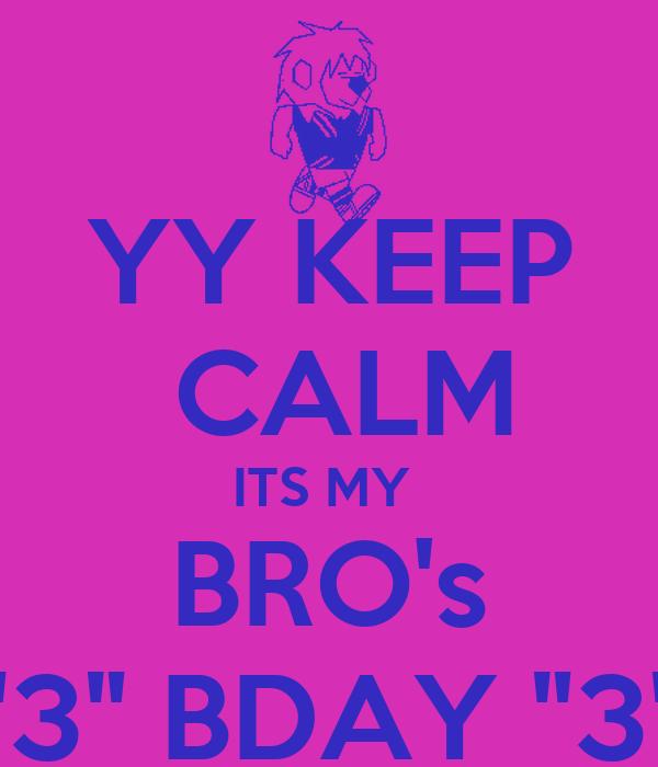 "YY KEEP  CALM ITS MY  BRO's ""3"" BDAY ""3"""