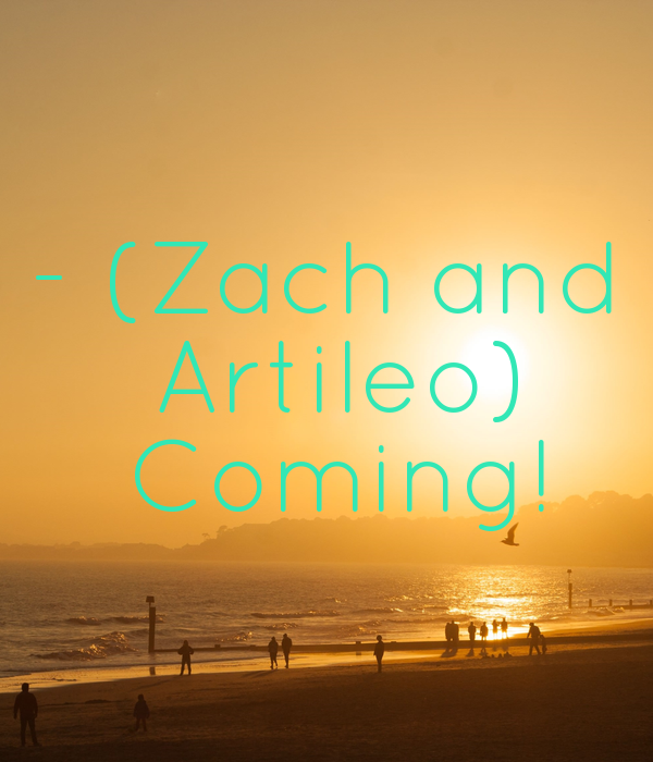 - (Zach and  Artileo)  Coming!