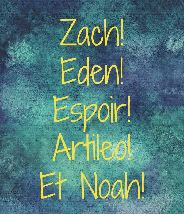 Zach! Eden! Espoir! Artileo! Et Noah!