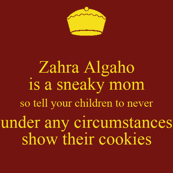 Zahra Algaho is a sneaky mom so tell your children to never under any circumstances show their cookies