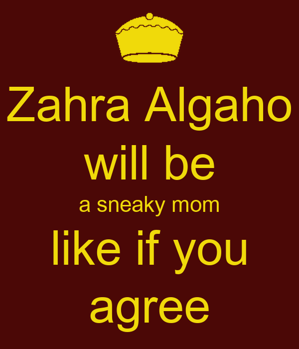 Zahra Algaho will be a sneaky mom like if you agree