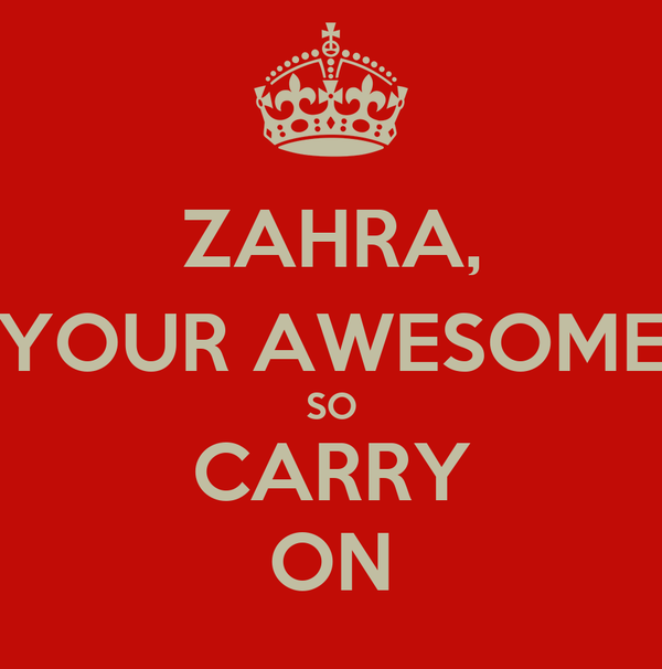 ZAHRA, YOUR AWESOME SO CARRY ON