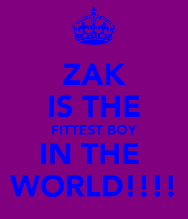 ZAK IS THE FITTEST BOY IN THE  WORLD!!!!