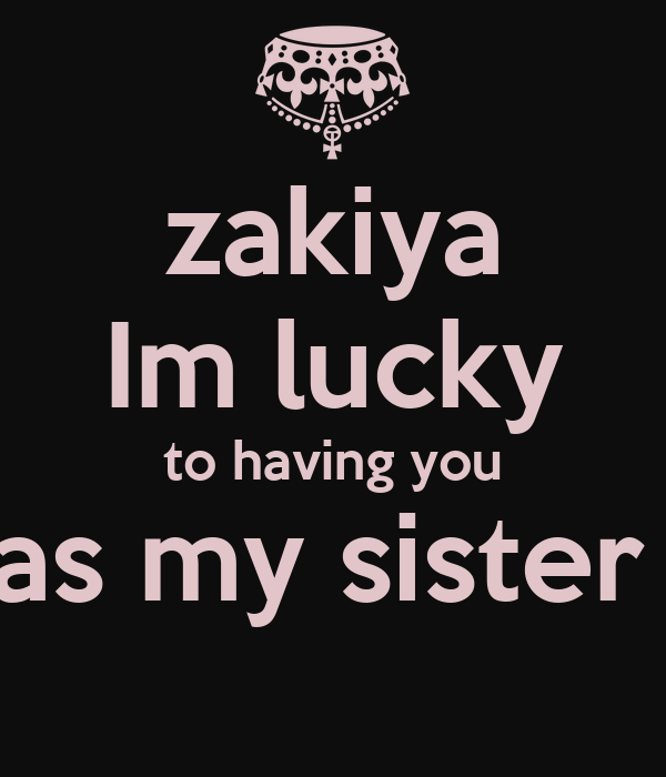 zakiya Im lucky to having you as my sister
