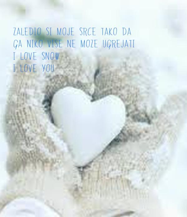 ZALEDIO SI MOJE SRCE TAKO DA GA NIKO VISE NE MOZE UGREJATI I LOVE SNOW I LOVE YOU