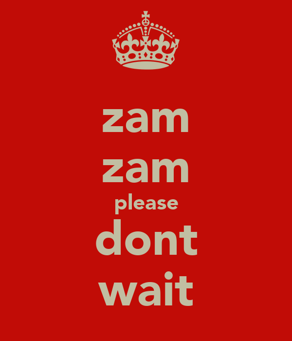 zam zam please dont wait