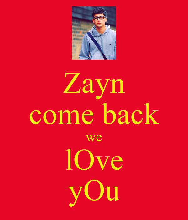 Zayn come back we lOve yOu
