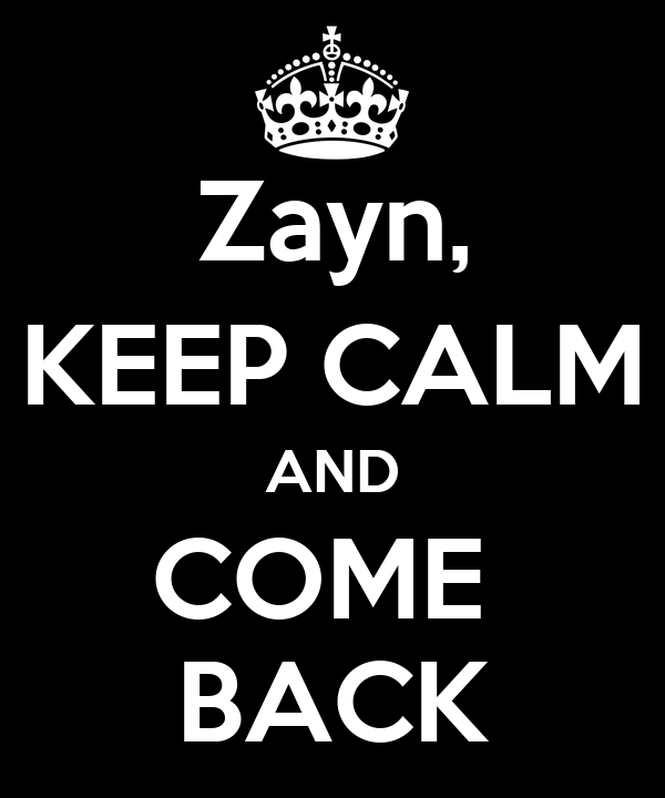 Zayn, KEEP CALM AND COME  BACK