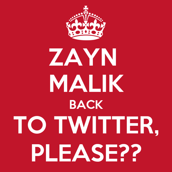 ZAYN  MALIK BACK TO TWITTER, PLEASE??
