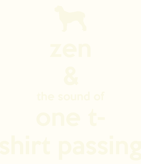 zen & the sound of one t- shirt passing