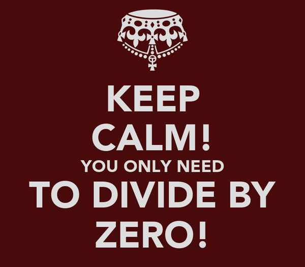 KEEP CALM! YOU ONLY NEED TO DIVIDE BY ZERO!