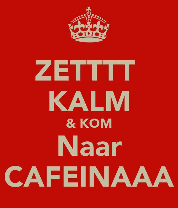 ZETTTT  KALM & KOM Naar CAFEINAAA