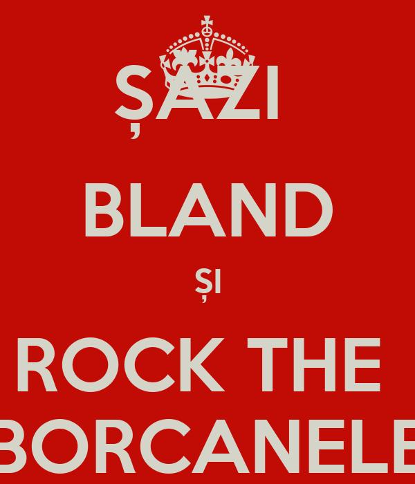 ȘĂZI  BLAND ȘI ROCK THE  BORCANELE