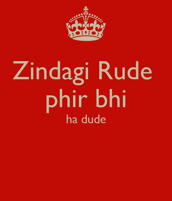 Zindagi Rude  phir bhi ha dude