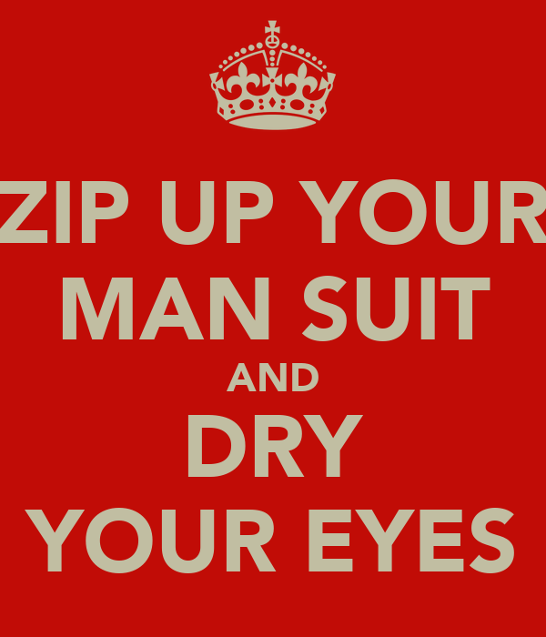 ZIP UP YOUR MAN SUIT AND DRY YOUR EYES