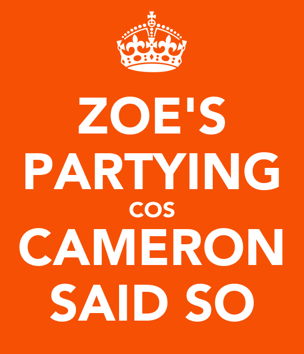 ZOE'S PARTYING COS CAMERON SAID SO