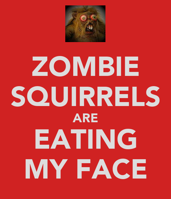 ZOMBIE SQUIRRELS ARE EATING MY FACE
