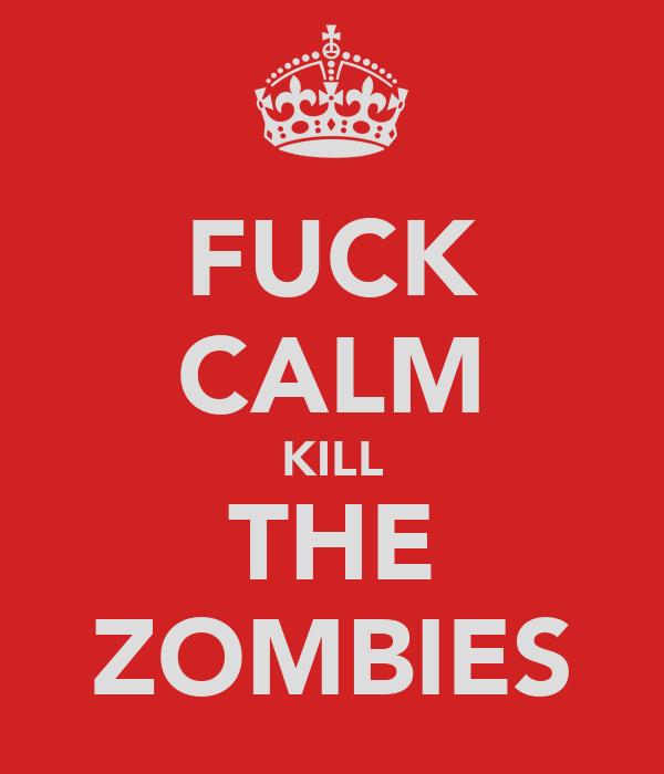 FUCK CALM KILL THE ZOMBIES