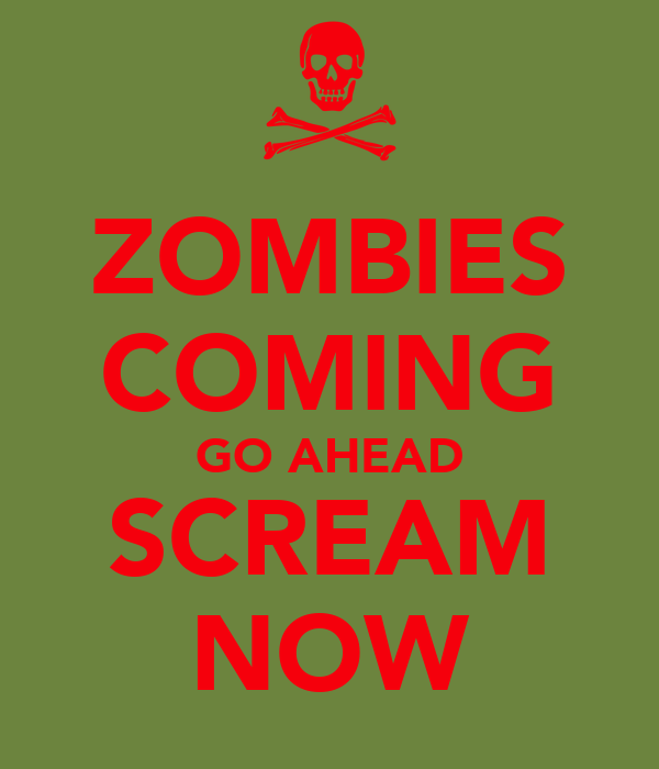 ZOMBIES COMING GO AHEAD SCREAM NOW