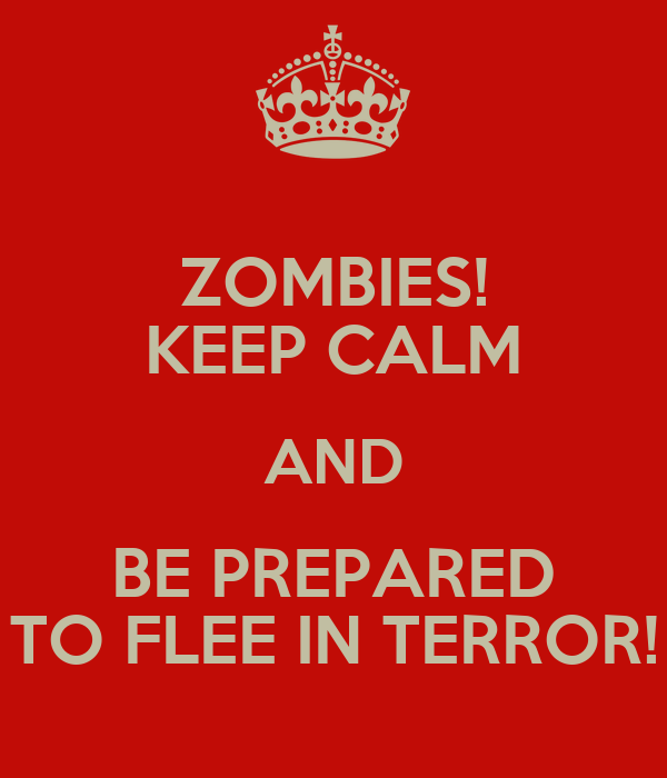 ZOMBIES! KEEP CALM AND BE PREPARED TO FLEE IN TERROR!