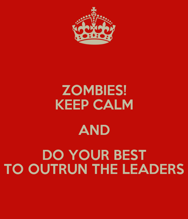 ZOMBIES! KEEP CALM AND DO YOUR BEST TO OUTRUN THE LEADERS