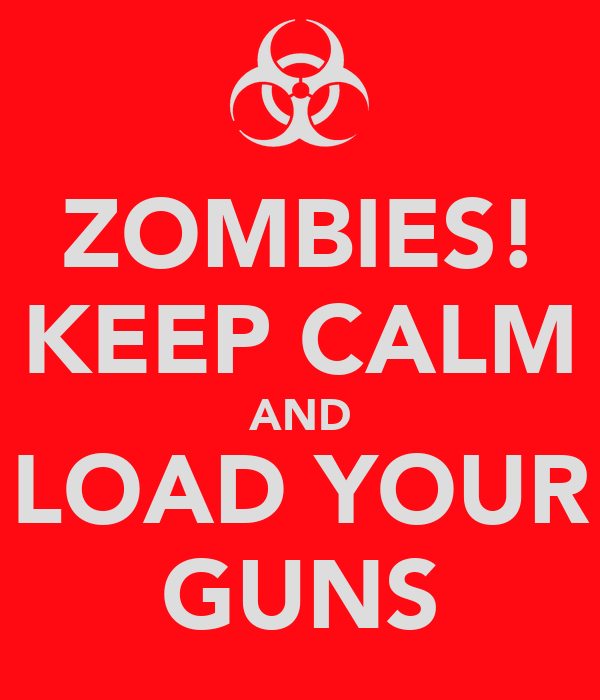ZOMBIES! KEEP CALM AND LOAD YOUR GUNS