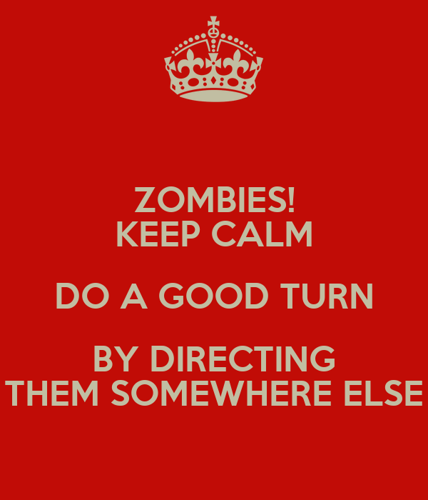 ZOMBIES! KEEP CALM DO A GOOD TURN BY DIRECTING THEM SOMEWHERE ELSE